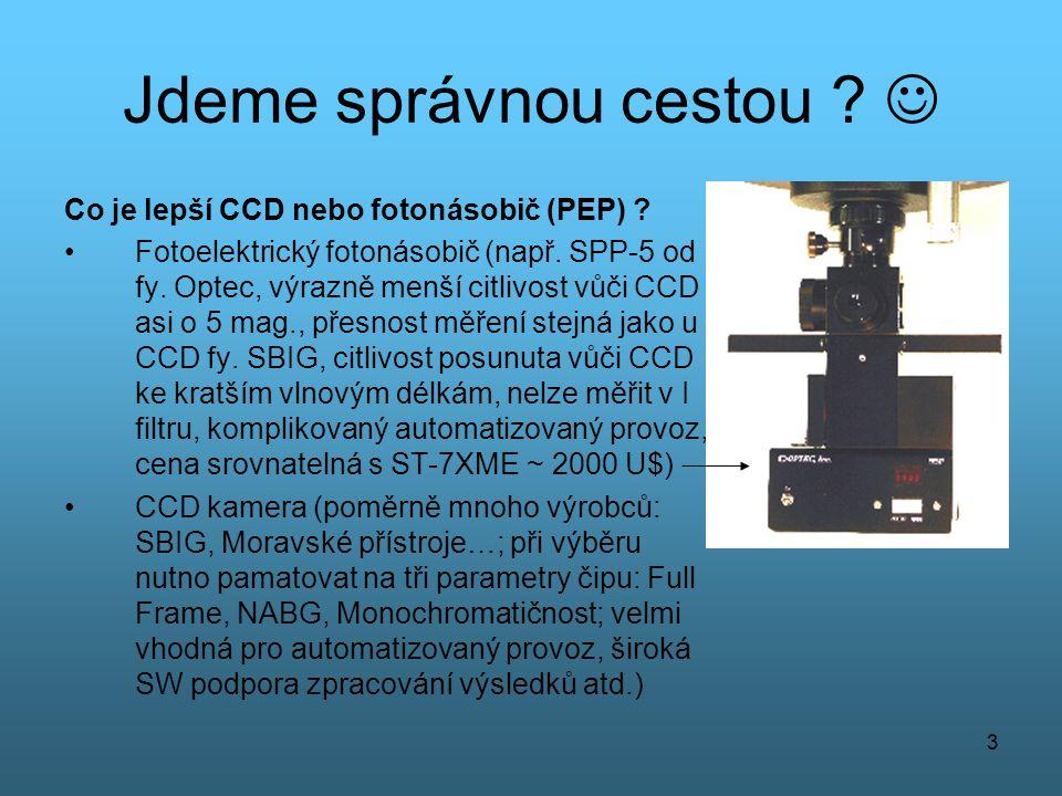 3 Jdeme správnou cestou ?  Co je lepší CCD nebo fotonásobič (PEP) ? •Fotoelektrický fotonásobič (např. SPP-5 od fy. Optec, výrazně menší citlivost vů