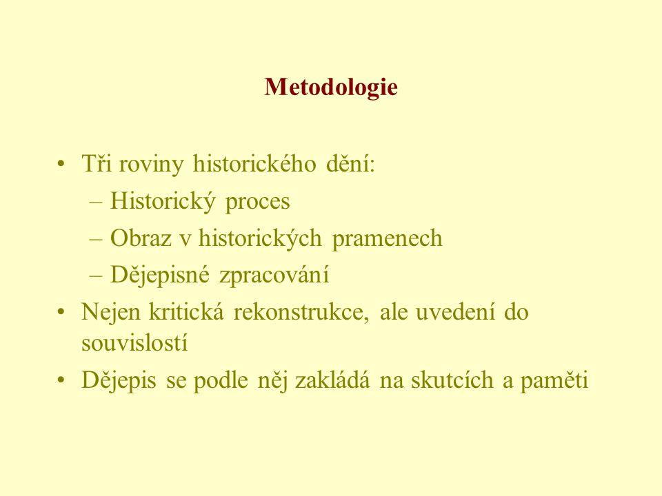 Metodologie •Tři roviny historického dění: –Historický proces –Obraz v historických pramenech –Dějepisné zpracování •Nejen kritická rekonstrukce, ale uvedení do souvislostí •Dějepis se podle něj zakládá na skutcích a paměti
