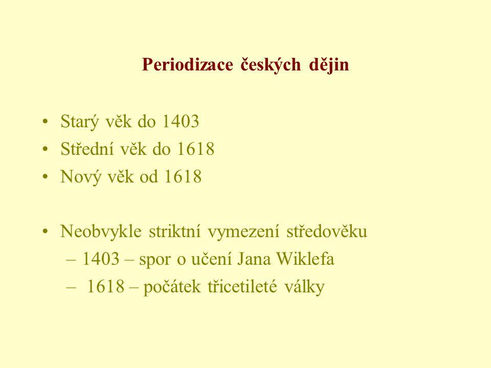 Periodizace českých dějin •Starý věk do 1403 •Střední věk do 1618 •Nový věk od 1618 •Neobvykle striktní vymezení středověku –1403 – spor o učení Jana Wiklefa – 1618 – počátek třicetileté války