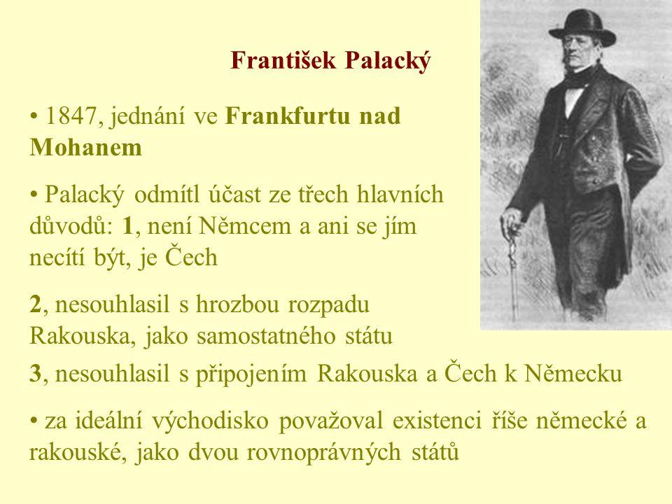• 1847, jednání ve Frankfurtu nad Mohanem • Palacký odmítl účast ze třech hlavních důvodů: 1, není Němcem a ani se jím necítí být, je Čech 2, nesouhlasil s hrozbou rozpadu Rakouska, jako samostatného státu 3, nesouhlasil s připojením Rakouska a Čech k Německu • za ideální východisko považoval existenci říše německé a rakouské, jako dvou rovnoprávných států