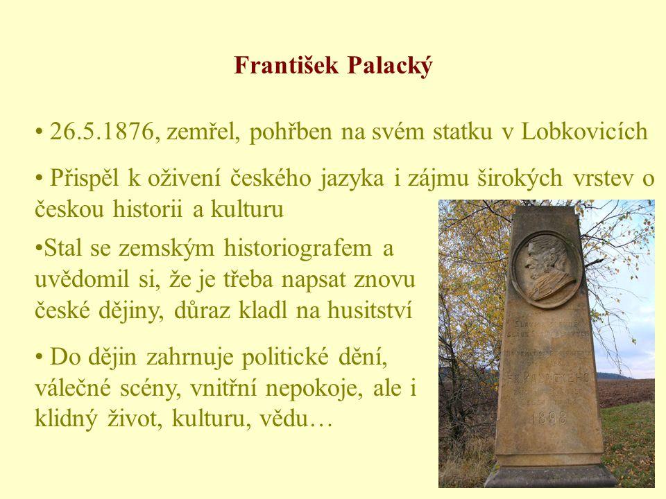 František Palacký • 26.5.1876, zemřel, pohřben na svém statku v Lobkovicích • Přispěl k oživení českého jazyka i zájmu širokých vrstev o českou historii a kulturu •Stal se zemským historiografem a uvědomil si, že je třeba napsat znovu české dějiny, důraz kladl na husitství • Do dějin zahrnuje politické dění, válečné scény, vnitřní nepokoje, ale i klidný život, kulturu, vědu…
