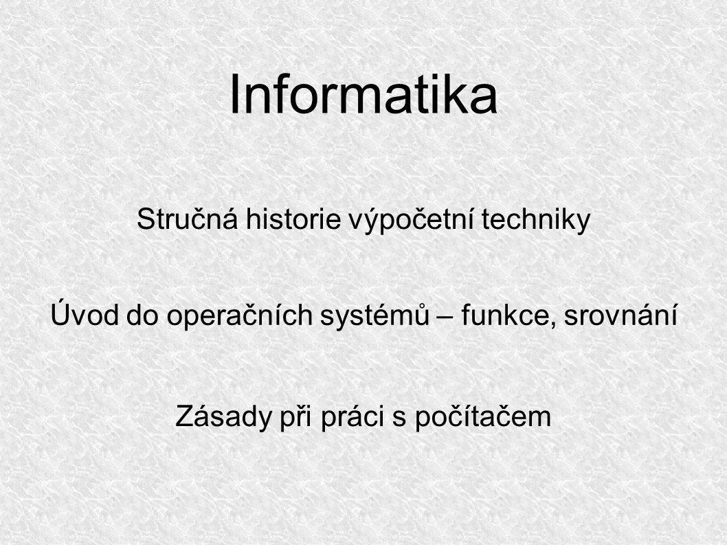 Informatika Stručná historie výpočetní techniky Úvod do operačních systémů – funkce, srovnání Zásady při práci s počítačem