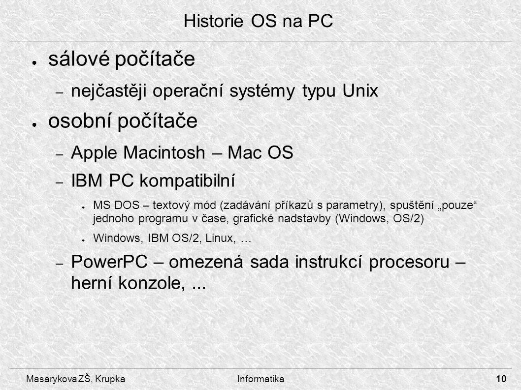 """10 Masarykova ZŠ, KrupkaInformatika ● sálové počítače – nejčastěji operační systémy typu Unix ● osobní počítače – Apple Macintosh – Mac OS – IBM PC kompatibilní ● MS DOS – textový mód (zadávání příkazů s parametry), spuštění """"pouze jednoho programu v čase, grafické nadstavby (Windows, OS/2) ● Windows, IBM OS/2, Linux, … – PowerPC – omezená sada instrukcí procesoru – herní konzole,..."""