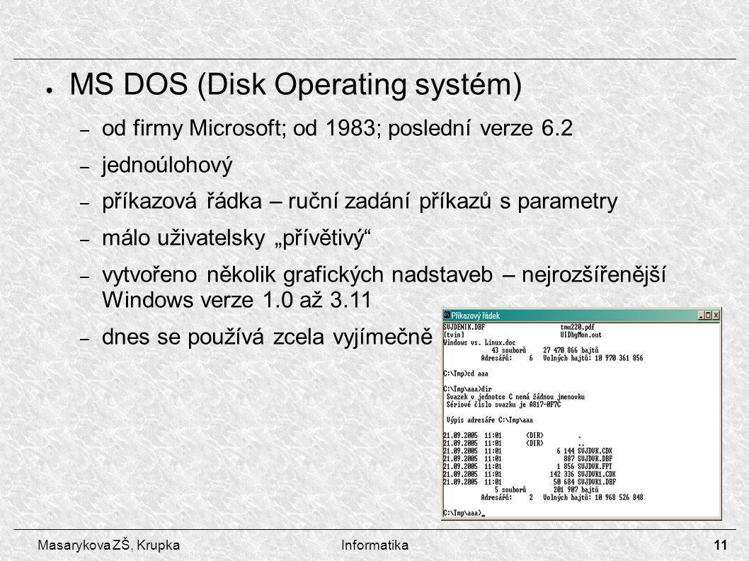"""11 Masarykova ZŠ, KrupkaInformatika ● MS DOS (Disk Operating systém) – od firmy Microsoft; od 1983; poslední verze 6.2 – jednoúlohový – příkazová řádka – ruční zadání příkazů s parametry – málo uživatelsky """"přívětivý – vytvořeno několik grafických nadstaveb – nejrozšířenější Windows verze 1.0 až 3.11 – dnes se používá zcela vyjímečně"""