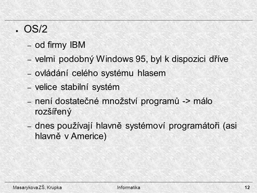 12 Masarykova ZŠ, KrupkaInformatika ● OS/2 – od firmy IBM – velmi podobný Windows 95, byl k dispozici dříve – ovládání celého systému hlasem – velice stabilní systém – není dostatečné množství programů -> málo rozšířený – dnes používají hlavně systémoví programátoři (asi hlavně v Americe)