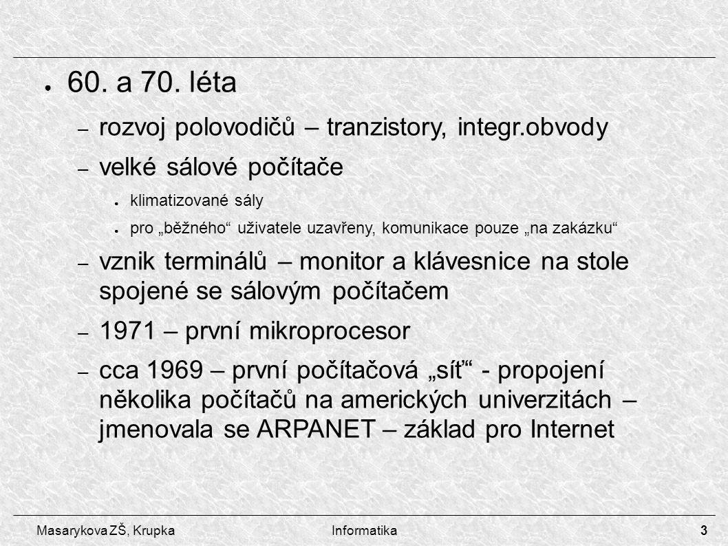 4 Masarykova ZŠ, KrupkaInformatika – začátek 80.let – Apple Macintosh ● byly rozšířenější než IBM PC hlavně v Americe ● grafický operační systém vycházející z Unix ● dnes použití pro náročnější grafické aplikace a DTP ● nejsou kompatibilní s PC – 1983 – IBM představuje svůj IBM PC/XT – 1984 – IBM představuje IBM PC/AT – dodnes – obrovský rozvoj v oblasti procesorů, pevných disků, grafických karet, sítí, periférií,...