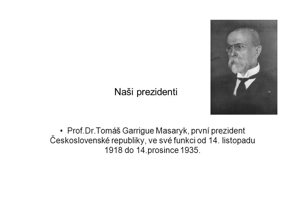 Naši prezidenti • Prof.Dr.Tomáš Garrigue Masaryk, první prezident Československé republiky, ve své funkci od 14. listopadu 1918 do 14.prosince 1935.