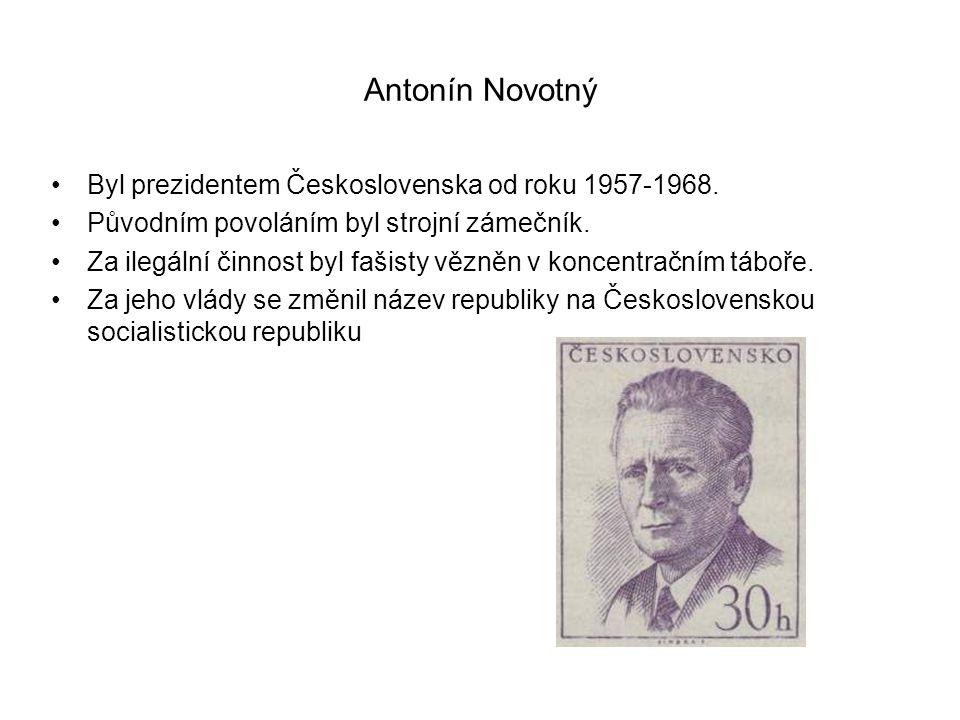 Antonín Novotný •Byl prezidentem Československa od roku 1957-1968. •Původním povoláním byl strojní zámečník. •Za ilegální činnost byl fašisty vězněn v