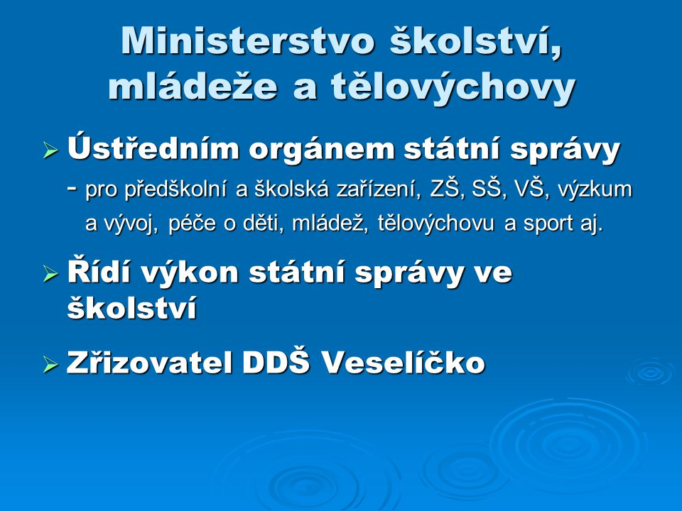 Ministerstvo školství, mládeže a tělovýchovy  Ústředním orgánem státní správy - pro předškolní a školská zařízení, ZŠ, SŠ, VŠ, výzkum a vývoj, péče o