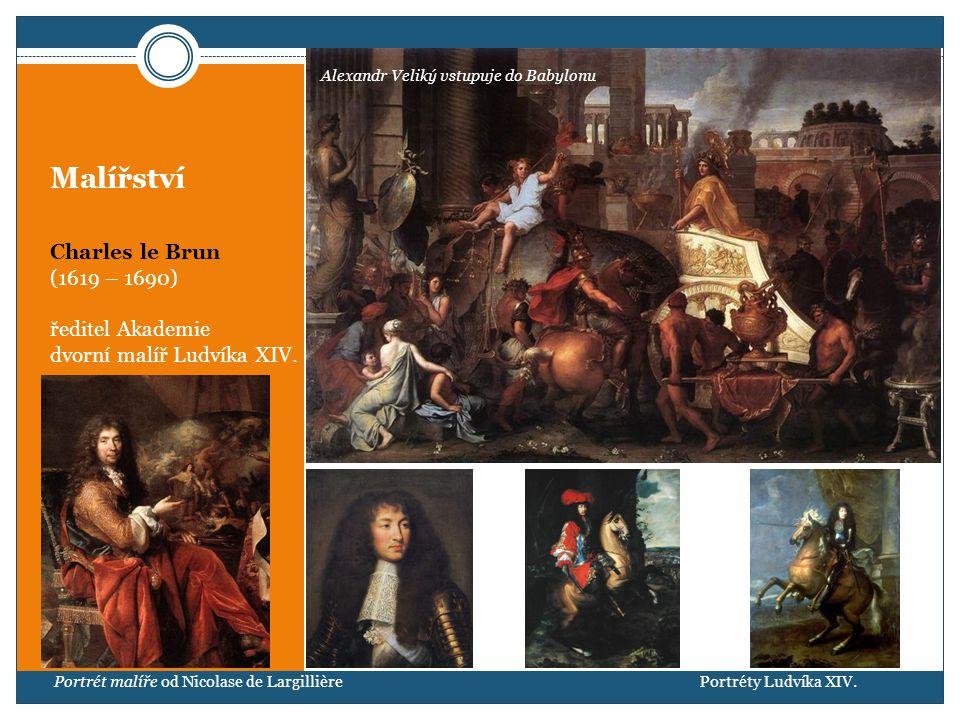 Malířství Charles le Brun (1619 – 1690) ředitel Akademie dvorní malíř Ludvíka XIV. Portrét malíře od Nicolase de Largillière Alexandr Veliký vstupuje