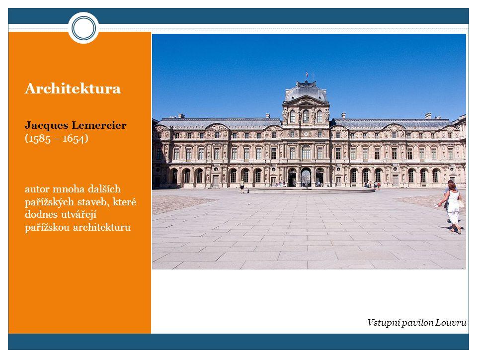 Architektura Jacques Lemercier (1585 – 1654) autor mnoha dalších pařížských staveb, které dodnes utvářejí pařížskou architekturu Vstupní pavilon Louvr