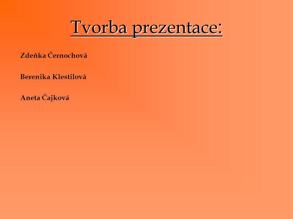 Tvorba prezentace : Zdeňka Černochová Berenika Klestilová Aneta Čajková