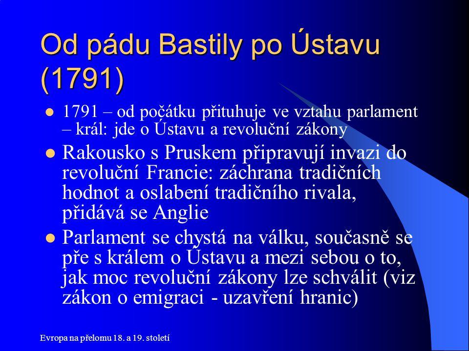 Evropa na přelomu 18. a 19. století Od pádu Bastily po Ústavu (1791)  1791 – od počátku přituhuje ve vztahu parlament – král: jde o Ústavu a revolučn