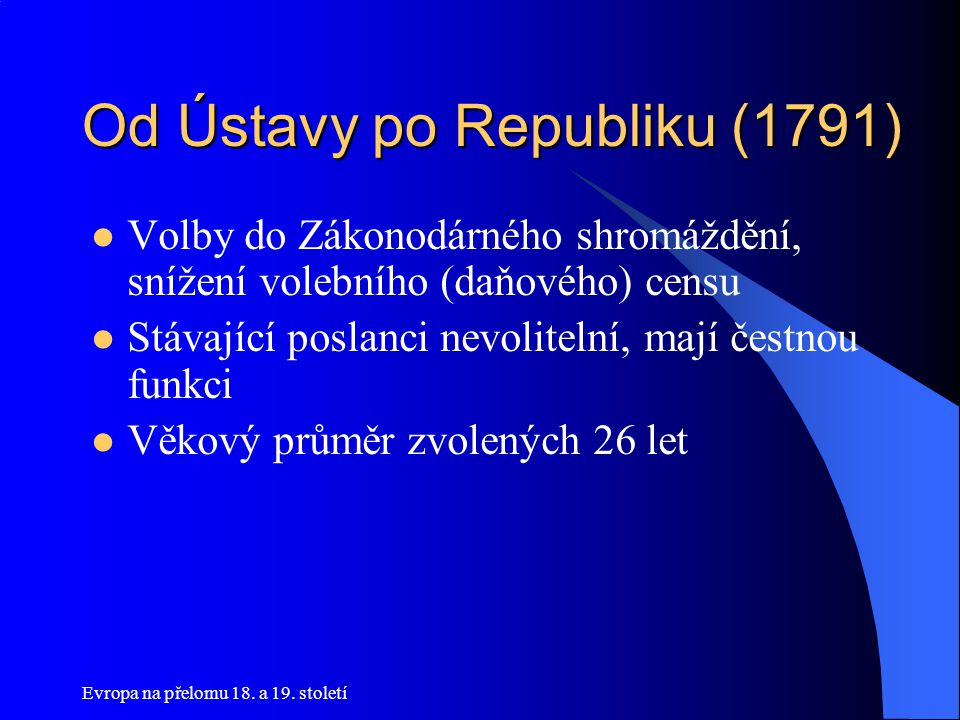 Evropa na přelomu 18. a 19. století Od Ústavy po Republiku (1791)  Volby do Zákonodárného shromáždění, snížení volebního (daňového) censu  Stávající