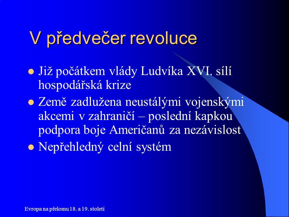 V předvečer revoluce V předvečer revoluce  Již počátkem vlády Ludvíka XVI. sílí hospodářská krize  Země zadlužena neustálými vojenskými akcemi v zah