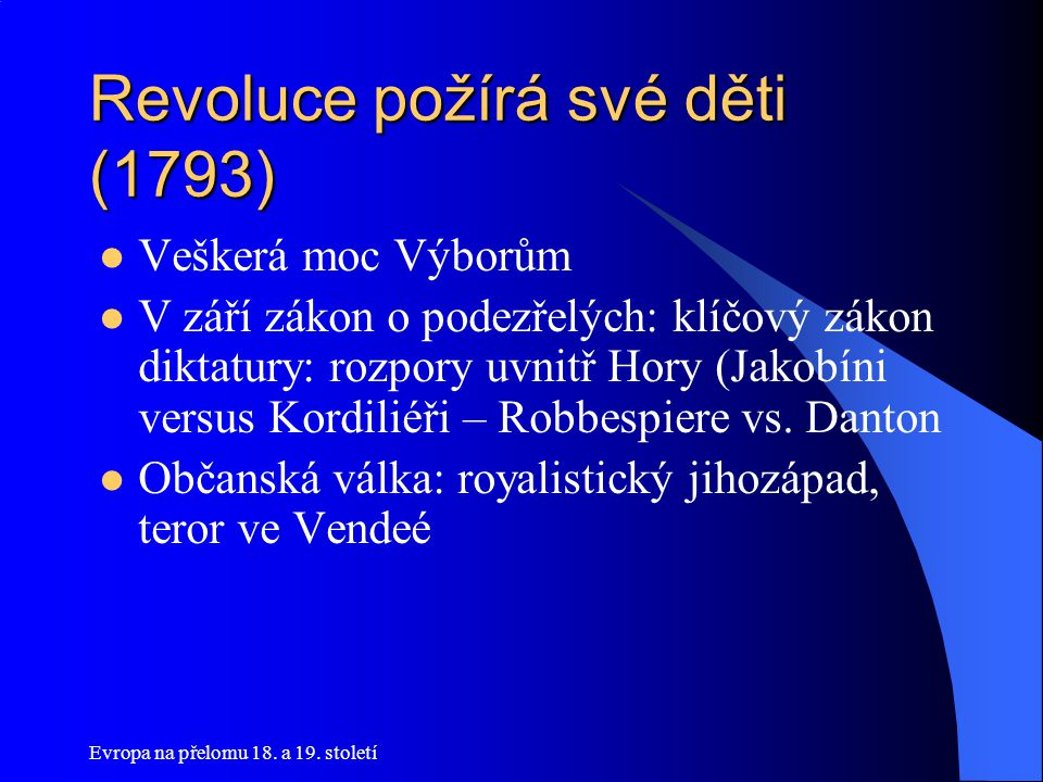 Evropa na přelomu 18. a 19. století Revoluce požírá své děti (1793)  Veškerá moc Výborům  V září zákon o podezřelých: klíčový zákon diktatury: rozpo