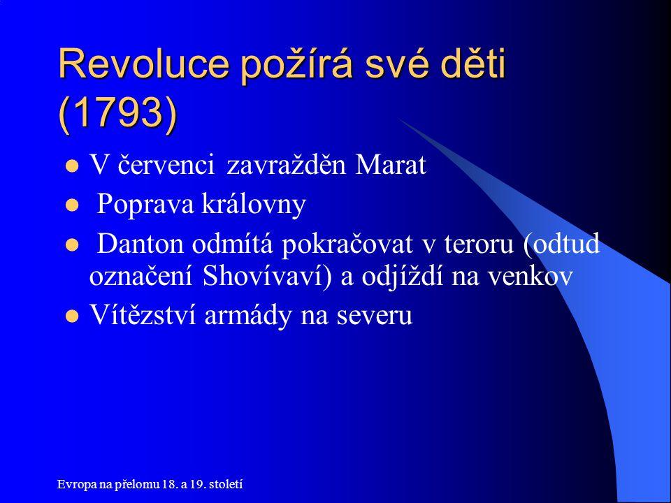 Evropa na přelomu 18. a 19. století Revoluce požírá své děti (1793)  V červenci zavražděn Marat  Poprava královny  Danton odmítá pokračovat v teror