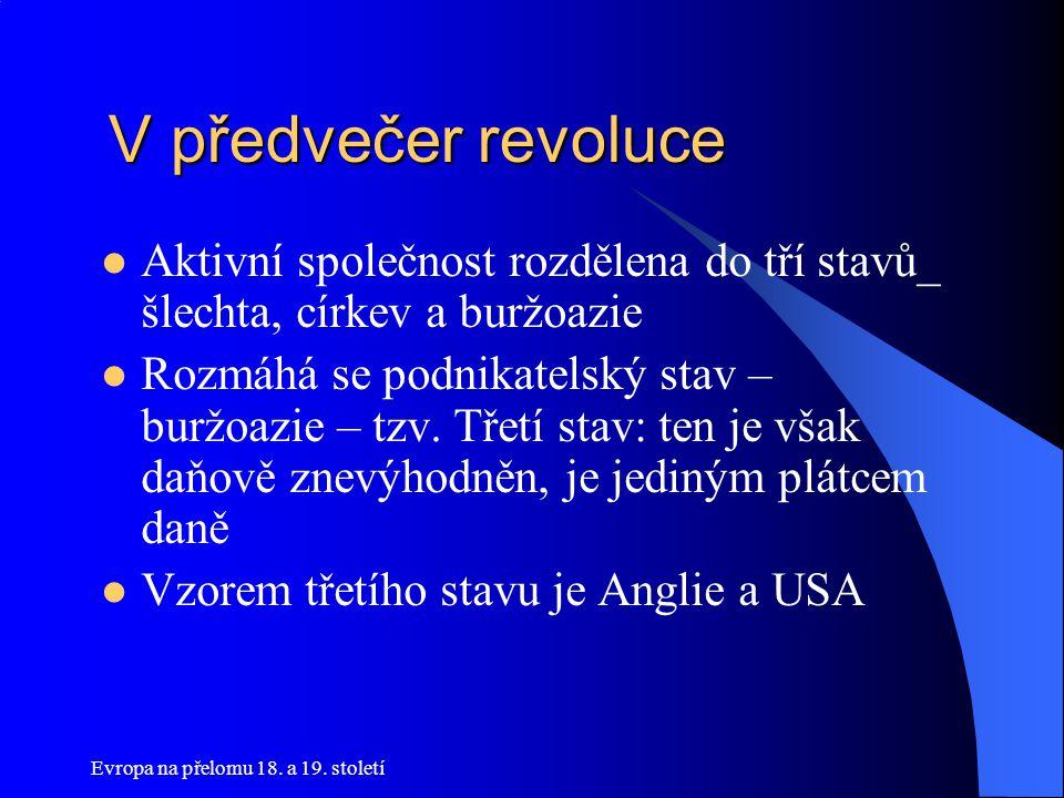 Evropa na přelomu 18. a 19. století V předvečer revoluce V předvečer revoluce  Aktivní společnost rozdělena do tří stavů_ šlechta, církev a buržoazie