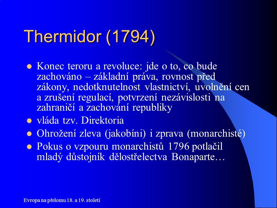 Evropa na přelomu 18. a 19. století Thermidor (1794)  Konec teroru a revoluce: jde o to, co bude zachováno – základní práva, rovnost před zákony, ned