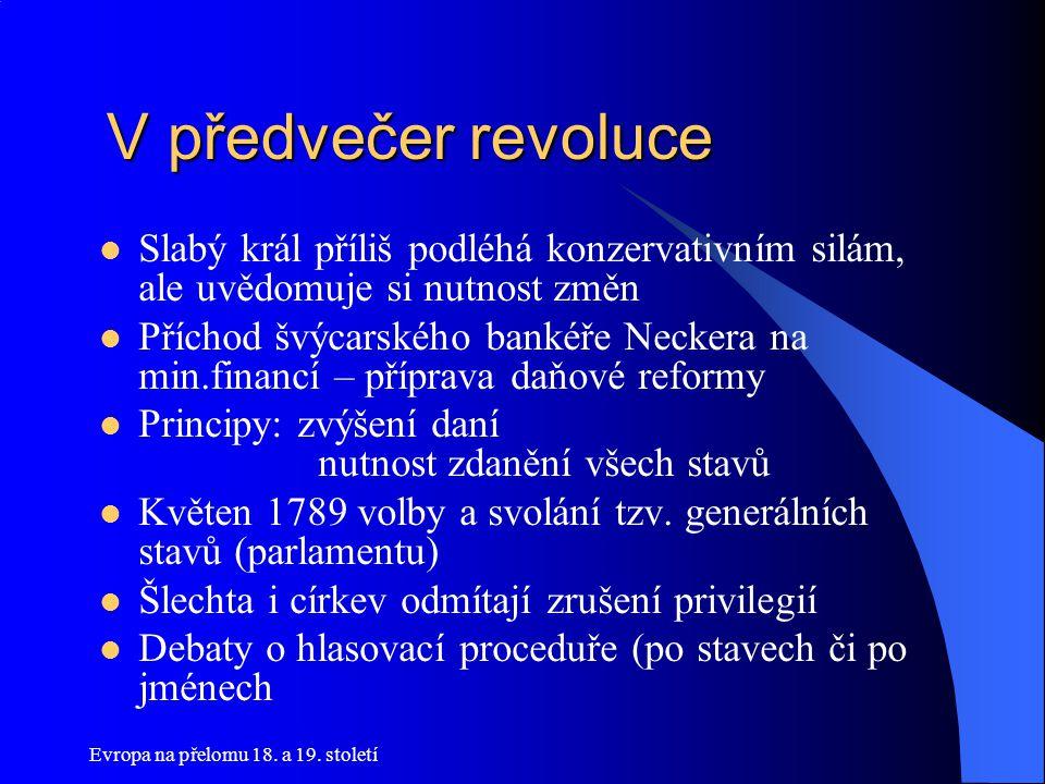 Evropa na přelomu 18. a 19. století V předvečer revoluce V předvečer revoluce  Slabý král příliš podléhá konzervativním silám, ale uvědomuje si nutno