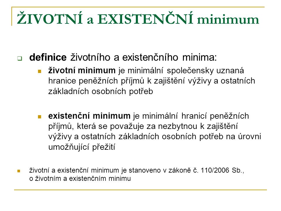 ŽIVOTNÍ a EXISTENČNÍ minimum  částky životního minima od 1.1.2007 v Kč za měsíc:  pro jednotlivce3 126 Kč  pro první dospělou osobu v domácnosti2 880 Kč  pro druhou a další dospělou osobu v domácnosti2 600 Kč  pro nezaopatřené dítě ve věku  do 6 let1 600 Kč  6 až 15 let1 960 Kč  15 až 26 let (nezaopatřené) 2 250 Kč  životní minimum je součtem všech částek životního minima jednotlivých členů domácnosti  částka existenčního minima od 1.1.2007 v Kč za měsíc  existenční minimum2 020 Kč