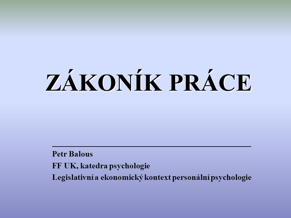 ZÁKONÍK PRÁCE _________________________________________________ Petr Balous FF UK, katedra psychologie Legislativní a ekonomický kontext personální psychologie