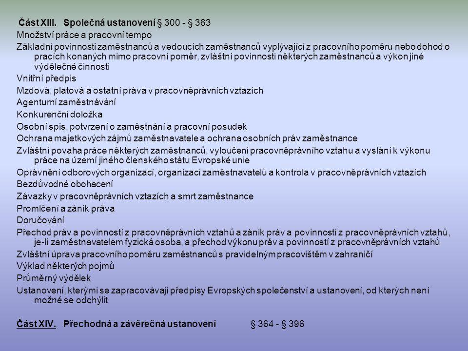Část XIII.Společná ustanovení § 300 - § 363 Množství práce a pracovní tempo Základní povinnosti zaměstnanců a vedoucích zaměstnanců vyplývající z pracovního poměru nebo dohod o pracích konaných mimo pracovní poměr, zvláštní povinnosti některých zaměstnanců a výkon jiné výdělečné činnosti Vnitřní předpis Mzdová, platová a ostatní práva v pracovněprávních vztazích Agenturní zaměstnávání Konkurenční doložka Osobní spis, potvrzení o zaměstnání a pracovní posudek Ochrana majetkových zájmů zaměstnavatele a ochrana osobních práv zaměstnance Zvláštní povaha práce některých zaměstnanců, vyloučení pracovněprávního vztahu a vyslání k výkonu práce na území jiného členského státu Evropské unie Oprávnění odborových organizací, organizací zaměstnavatelů a kontrola v pracovněprávních vztazích Bezdůvodné obohacení Závazky v pracovněprávních vztazích a smrt zaměstnance Promlčení a zánik práva Doručování Přechod práv a povinností z pracovněprávních vztahů a zánik práv a povinností z pracovněprávních vztahů, je-li zaměstnavatelem fyzická osoba, a přechod výkonu práv a povinností z pracovněprávních vztahů Zvláštní úprava pracovního poměru zaměstnanců s pravidelným pracovištěm v zahraničí Výklad některých pojmů Průměrný výdělek Ustanovení, kterými se zapracovávají předpisy Evropských společenství a ustanovení, od kterých není možné se odchýlit Část XIV.Přechodná a závěrečná ustanovení § 364 - § 396