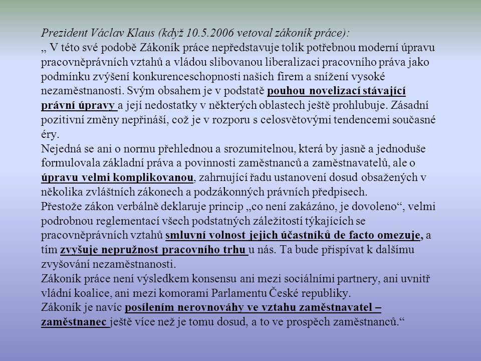 """Prezident Václav Klaus (když 10.5.2006 vetoval zákoník práce): """" V této své podobě Zákoník práce nepředstavuje tolik potřebnou moderní úpravu pracovněprávních vztahů a vládou slibovanou liberalizaci pracovního práva jako podmínku zvýšení konkurenceschopnosti našich firem a snížení vysoké nezaměstnanosti."""