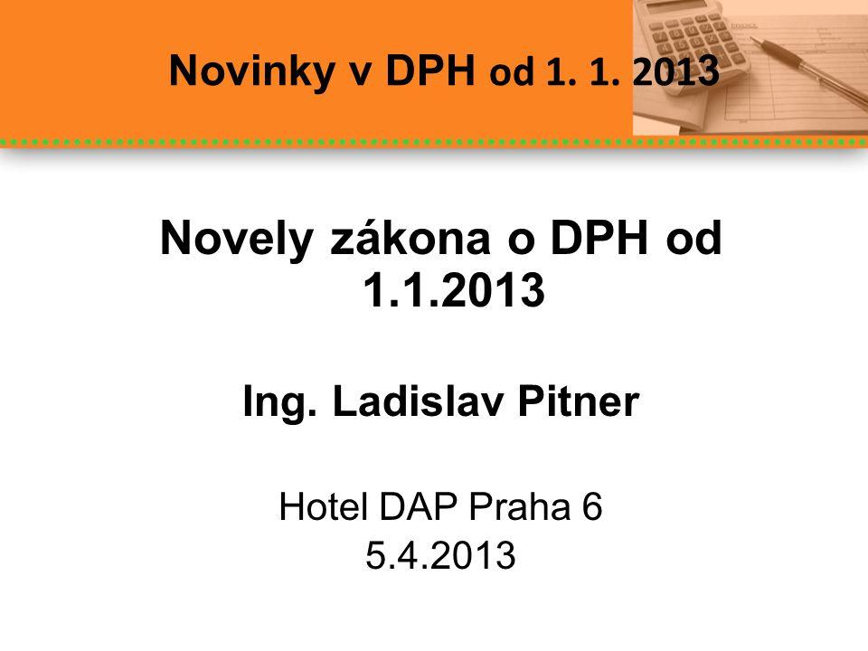 Novinky v DPH od 1. 1. 201 3 Novely zákona o DPH od 1.1.2013 Ing. Ladislav Pitner Hotel DAP Praha 6 5.4.2013