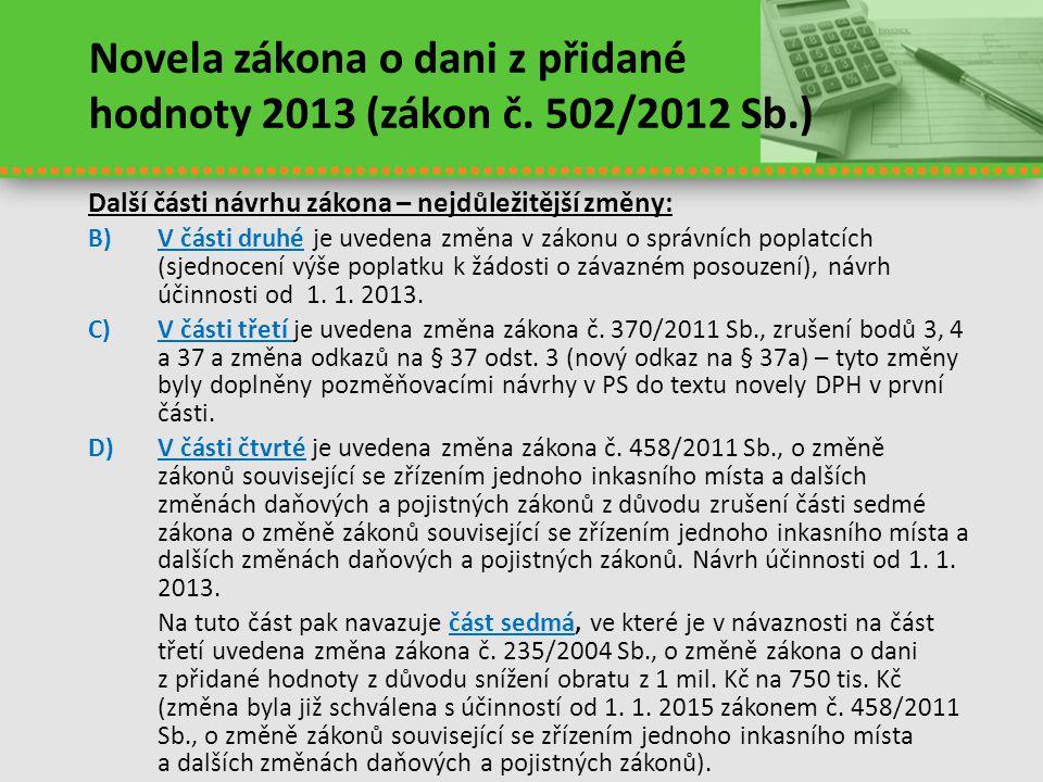 Novela zákona o dani z přidané hodnoty 2013 (zákon č. 502/2012 Sb.) Další části návrhu zákona – nejdůležitější změny: B)V části druhé je uvedena změna