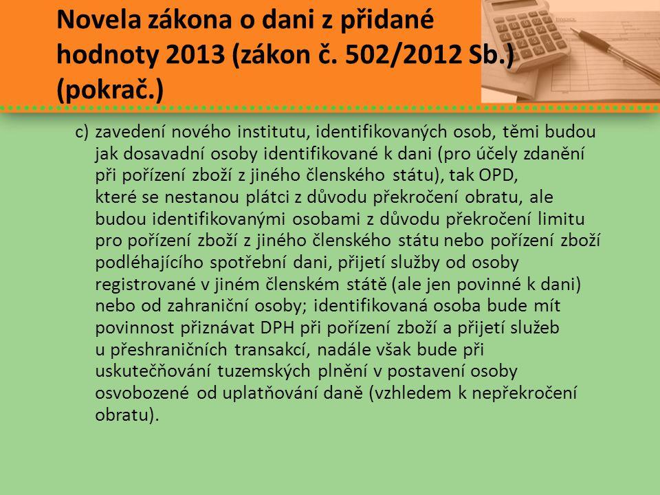 Novela zákona o dani z přidané hodnoty 2013 (zákon č. 502/2012 Sb.) (pokrač.) c)zavedení nového institutu, identifikovaných osob, těmi budou jak dosav