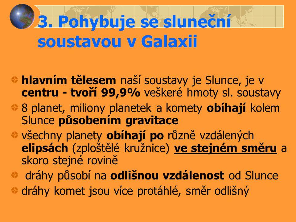 3. Pohybuje se sluneční soustavou v Galaxii hlavním tělesem naší soustavy je Slunce, je v centru - tvoří 99,9% veškeré hmoty sl. soustavy 8 planet, mi