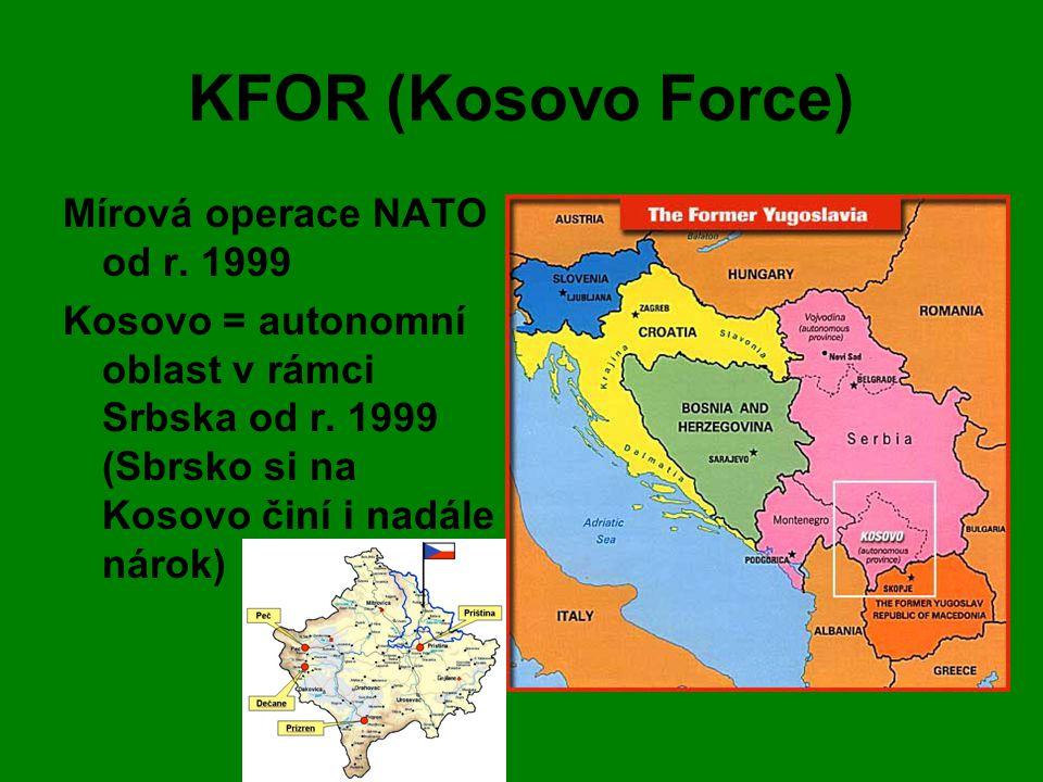 KFOR (Kosovo Force) Mírová operace NATO od r. 1999 Kosovo = autonomní oblast v rámci Srbska od r. 1999 (Sbrsko si na Kosovo činí i nadále nárok)
