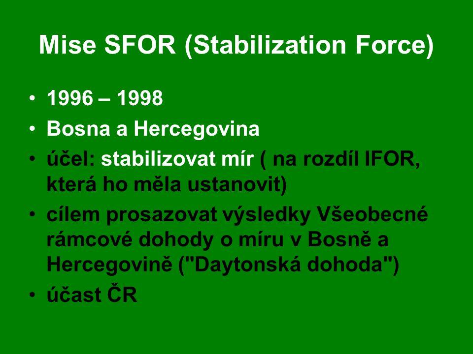 Mise SFOR (Stabilization Force) •1996 – 1998 •Bosna a Hercegovina •účel: stabilizovat mír ( na rozdíl IFOR, která ho měla ustanovit) •cílem prosazovat