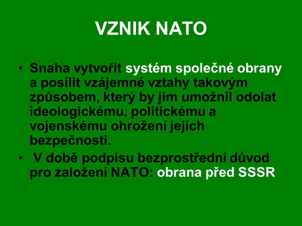 VZNIK NATO •Snaha vytvořit systém společné obrany a posílit vzájemné vztahy takovým způsobem, který by jim umožnil odolat ideologickému, politickému a