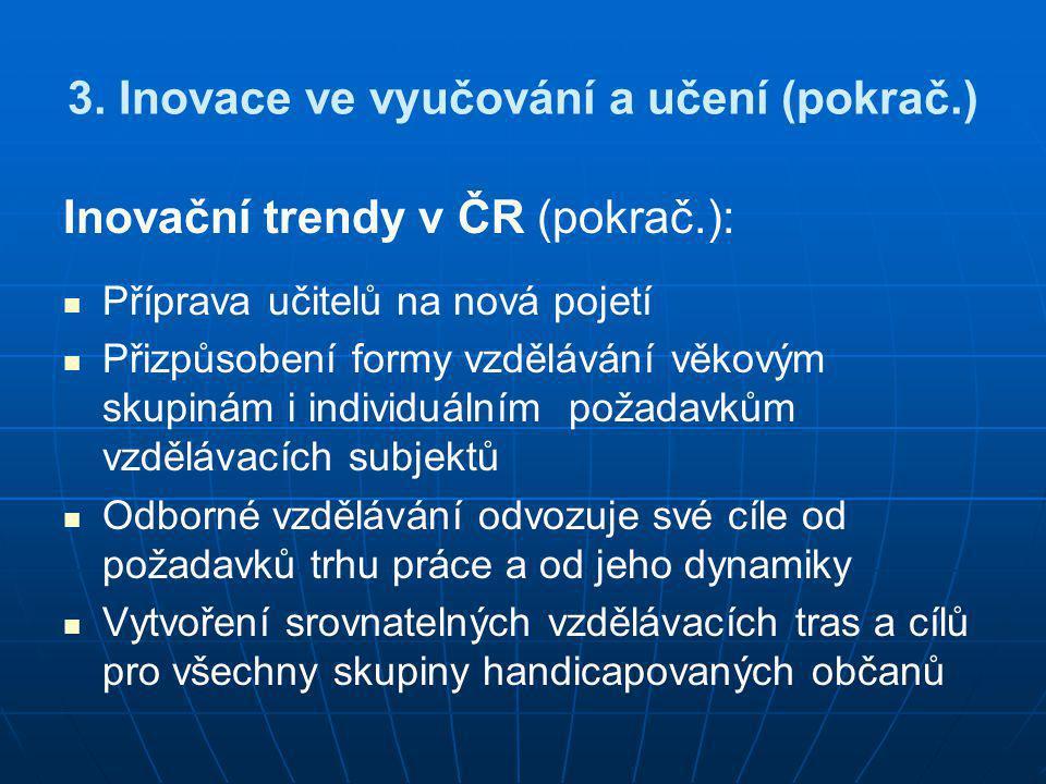 3. Inovace ve vyučování a učení (pokrač.) Inovační trendy v ČR (pokrač.):   Příprava učitelů na nová pojetí   Přizpůsobení formy vzdělávání věkový