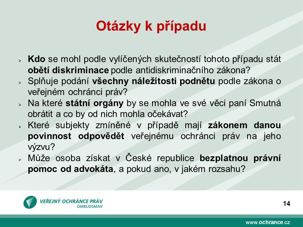 www.ochrance.cz 14 Otázky k případu  Kdo se mohl podle vylíčených skutečností tohoto případu stát obětí diskriminace podle antidiskriminačního zákona.