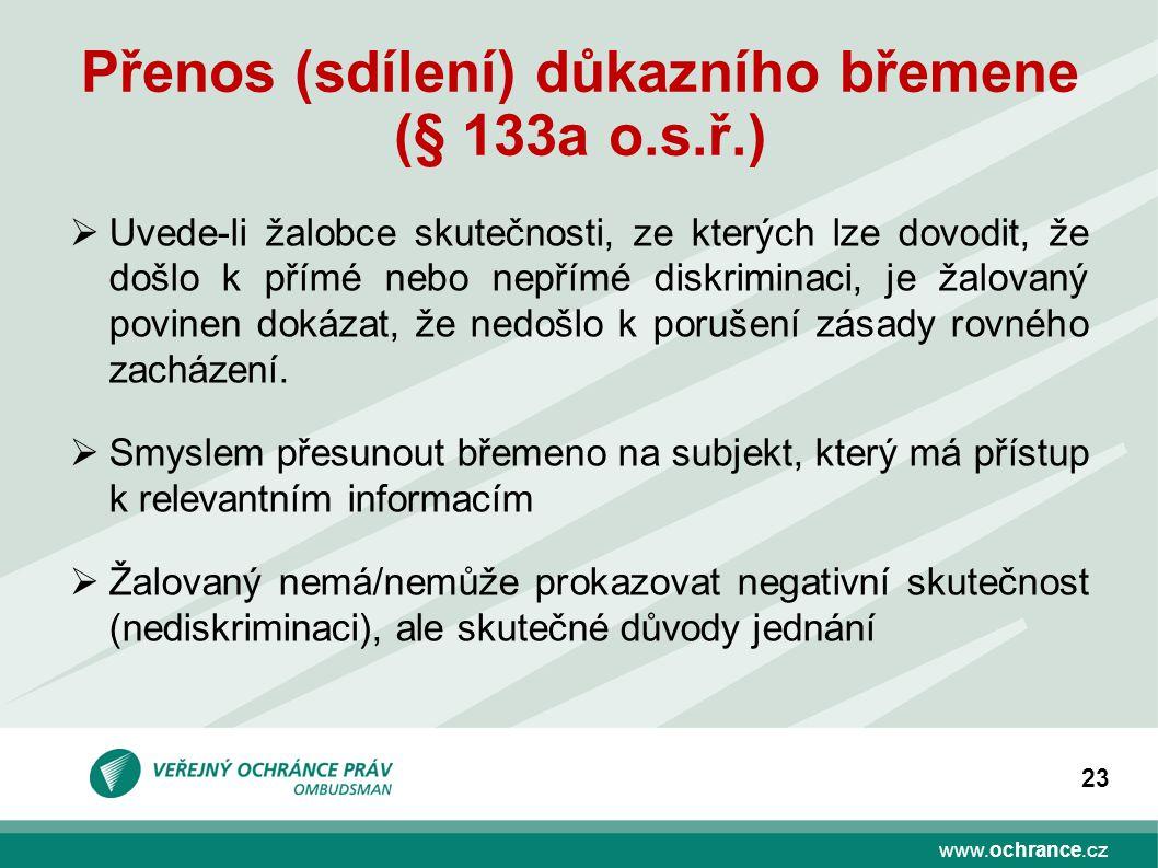 www.ochrance.cz 23 Přenos (sdílení) důkazního břemene (§ 133a o.s.ř.)  Uvede-li žalobce skutečnosti, ze kterých lze dovodit, že došlo k přímé nebo nepřímé diskriminaci, je žalovaný povinen dokázat, že nedošlo k porušení zásady rovného zacházení.