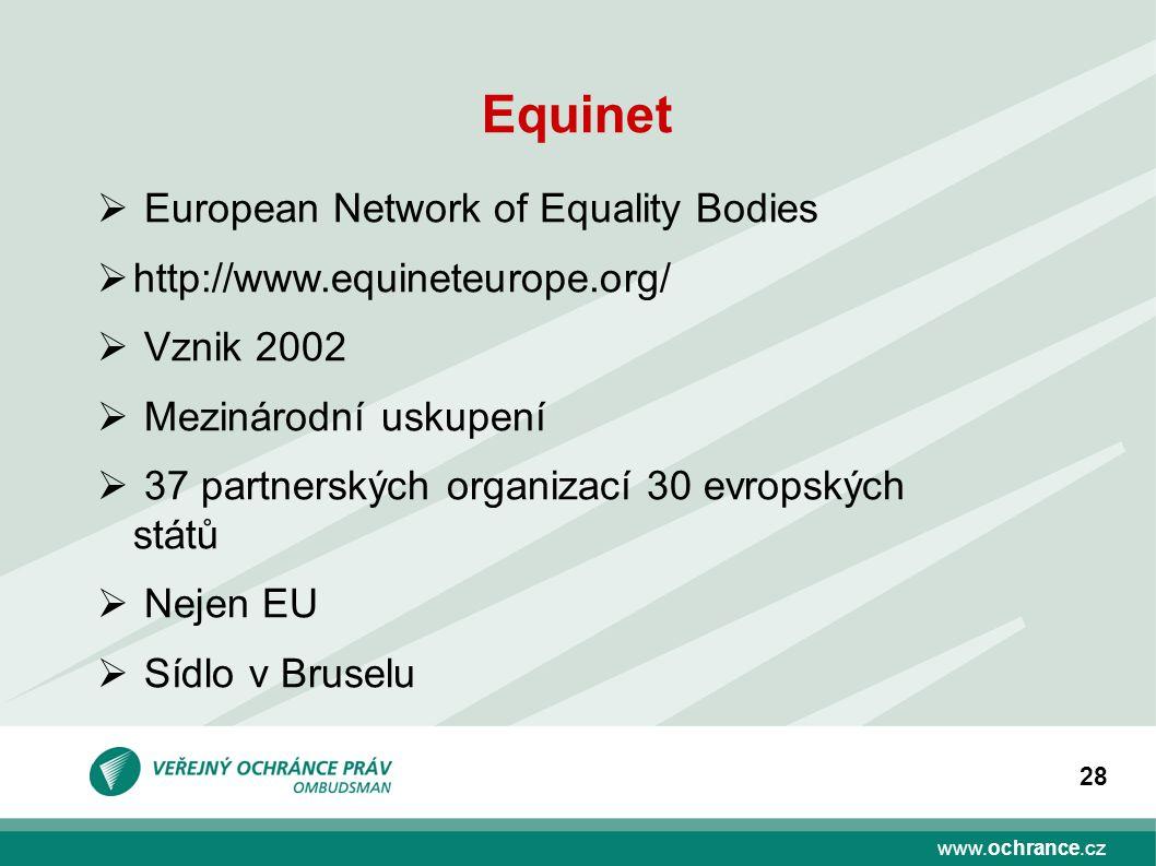www.ochrance.cz 28 Equinet  European Network of Equality Bodies  http://www.equineteurope.org/  Vznik 2002  Mezinárodní uskupení  37 partnerských organizací 30 evropských států  Nejen EU  Sídlo v Bruselu