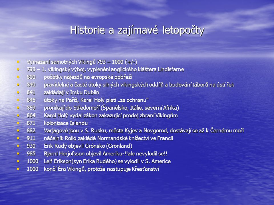 Historie a zajímavé letopočty • Vymezení samotných Vikingů 793 – 1000 (+/-) • 793 – 1. vikingský výboj, vyplenění anglického kláštera Lindisfarne • 80