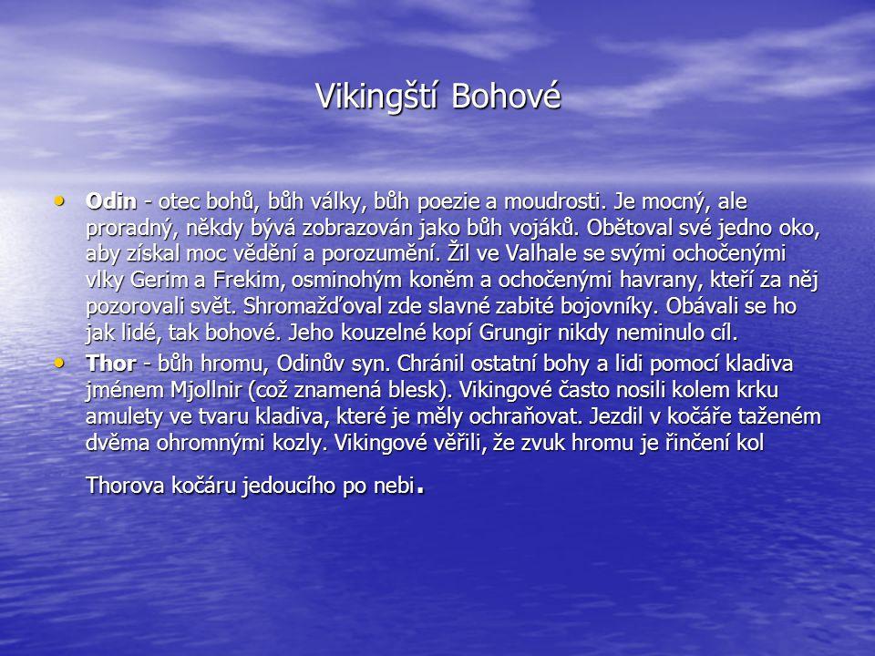 Vikingští Bohové • Odin - otec bohů, bůh války, bůh poezie a moudrosti. Je mocný, ale proradný, někdy bývá zobrazován jako bůh vojáků. Obětoval své je