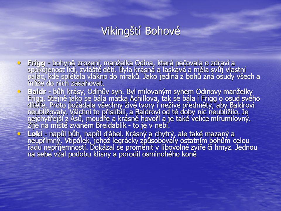 Vikingští Bohové • Frigg - bohyně zrození, manželka Odina, která pečovala o zdraví a spokojenost lidí, zvláště dětí. Byla krásná a laskavá a měla svůj