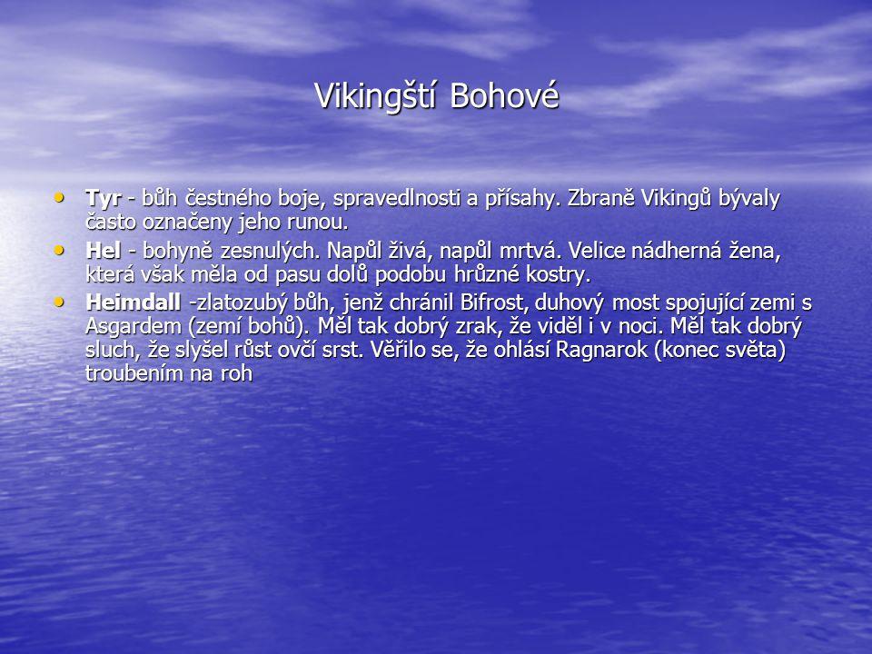 Vikingští Bohové • Tyr - bůh čestného boje, spravedlnosti a přísahy. Zbraně Vikingů bývaly často označeny jeho runou. • Hel - bohyně zesnulých. Napůl