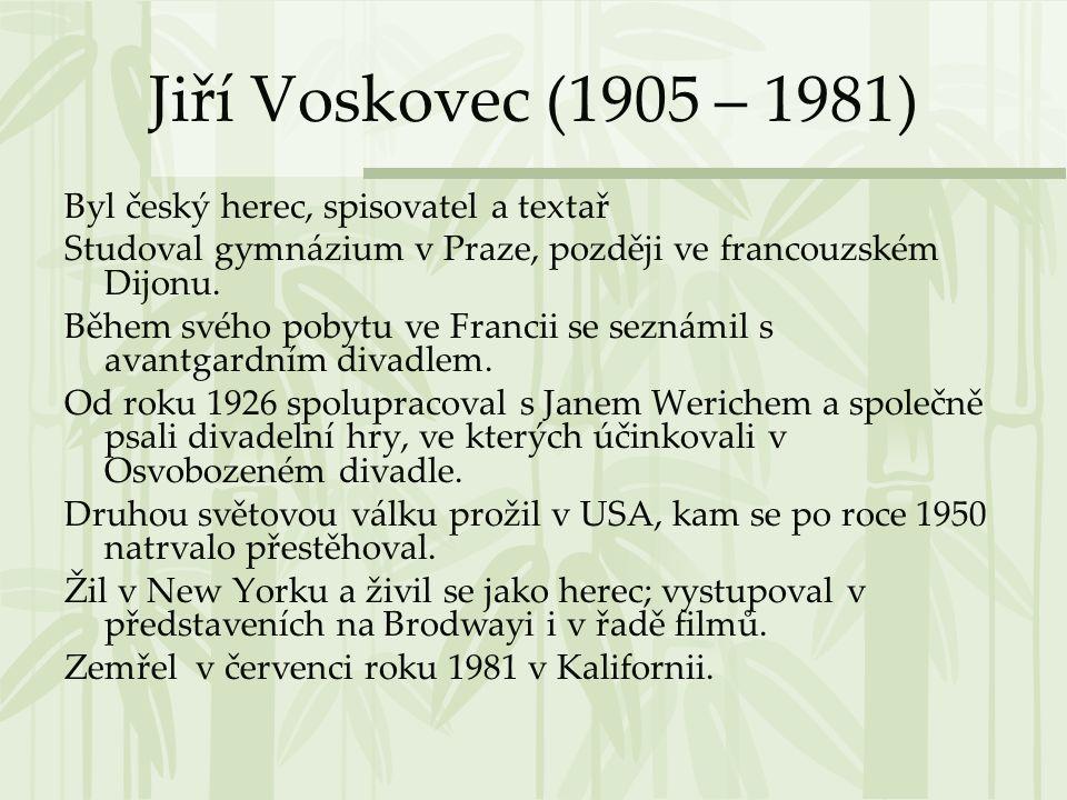 Jiří Voskovec (1905 – 1981) Byl český herec, spisovatel a textař Studoval gymnázium v Praze, později ve francouzském Dijonu. Během svého pobytu ve Fra