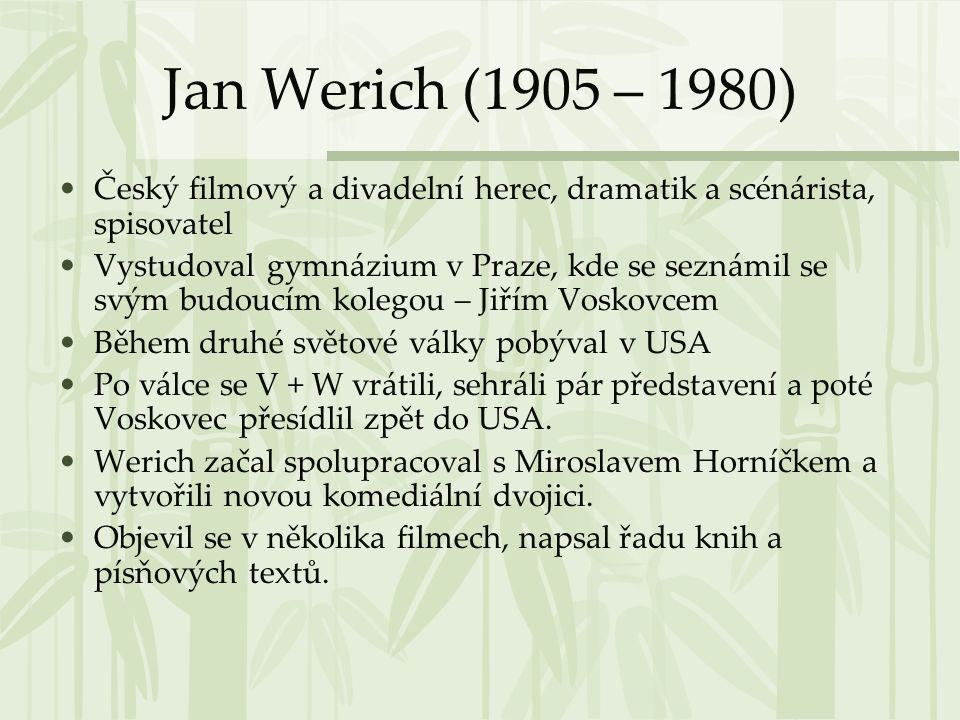 Jan Werich (1905 – 1980) •Český filmový a divadelní herec, dramatik a scénárista, spisovatel •Vystudoval gymnázium v Praze, kde se seznámil se svým bu