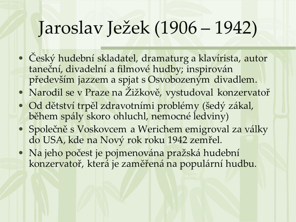 Jaroslav Ježek (1906 – 1942) •Český hudební skladatel, dramaturg a klavírista, autor taneční, divadelní a filmové hudby; inspirován především jazzem a