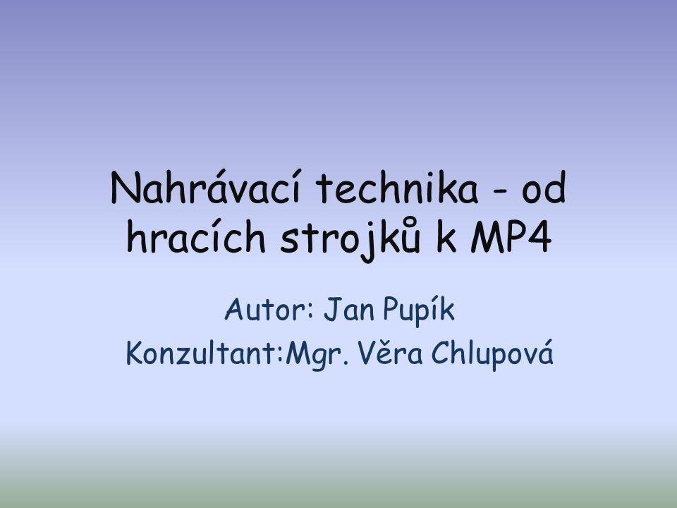Nahrávací technika - od hracích strojků k MP4 Autor: Jan Pupík Konzultant:Mgr. Věra Chlupová