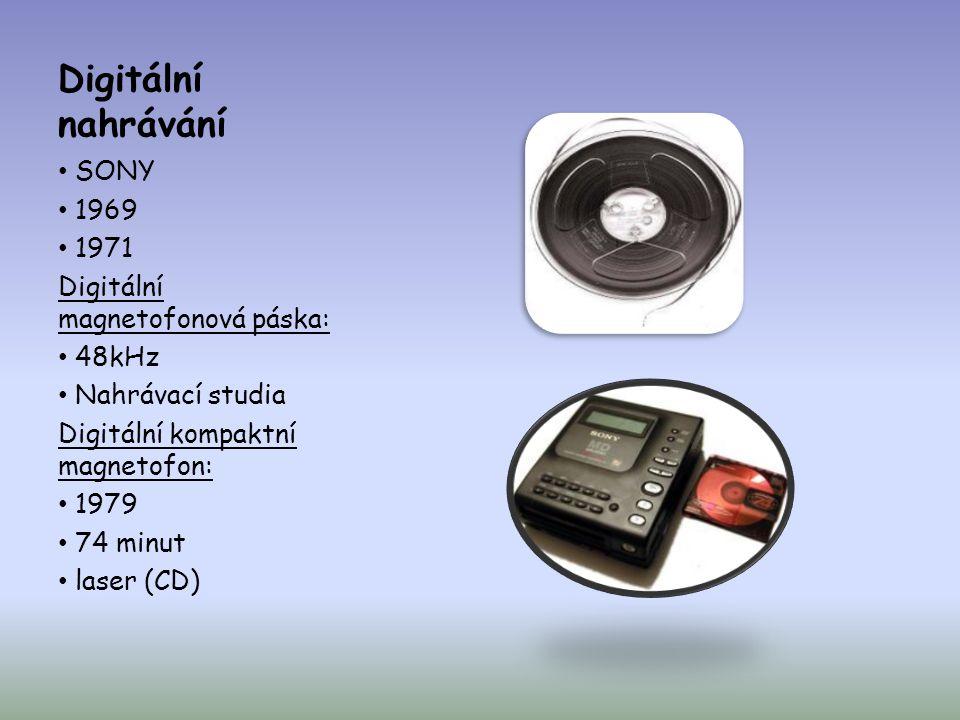 Digitální nahrávání • SONY • 1969 • 1971 Digitální magnetofonová páska: • 48kHz • Nahrávací studia Digitální kompaktní magnetofon: • 1979 • 74 minut •