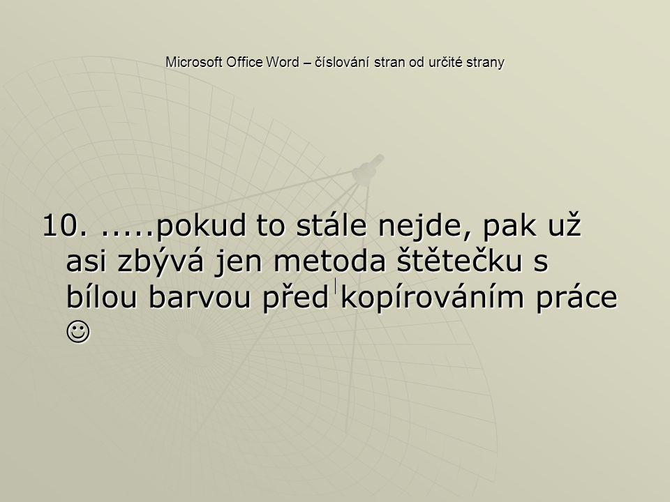Microsoft Office Word – číslování stran od určité strany 10......pokud to stále nejde, pak už asi zbývá jen metoda štětečku s bílou barvou před kopírováním práce 