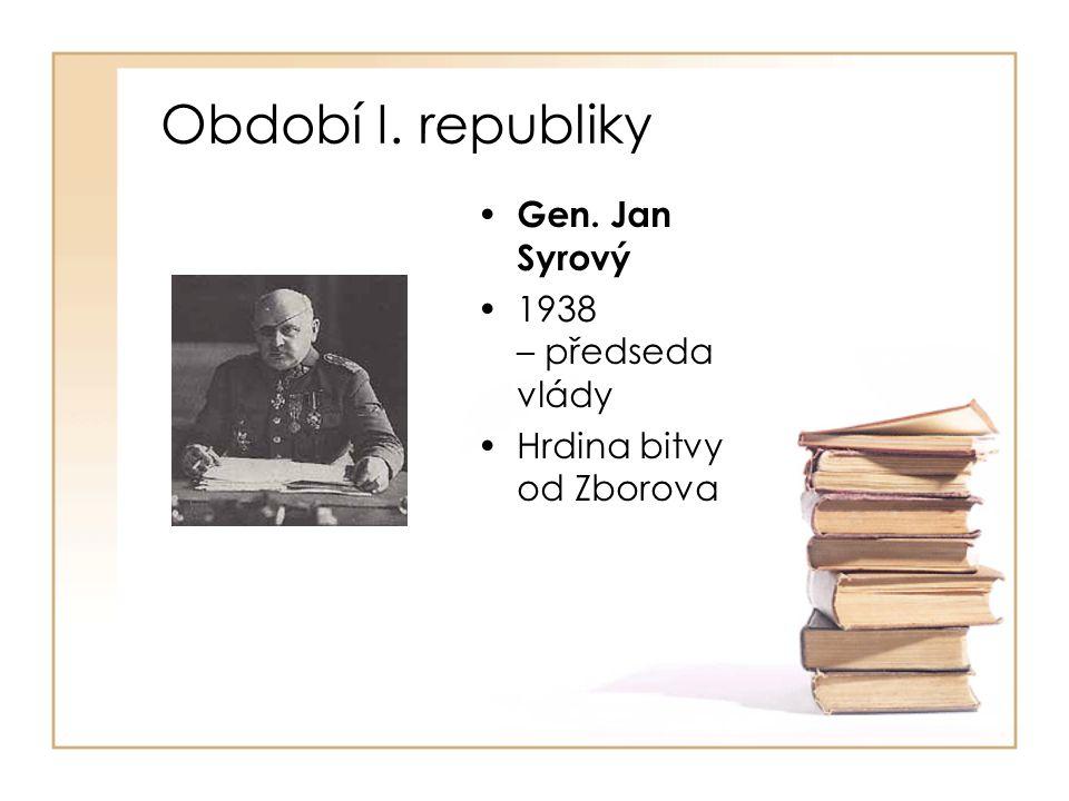 Období I. republiky • Gen. Jan Syrový •1938 – předseda vlády •Hrdina bitvy od Zborova